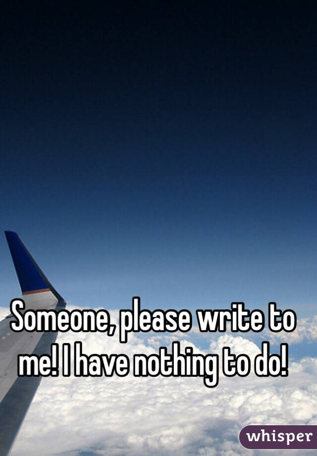 Someone, please write to me! I have nothing to do!