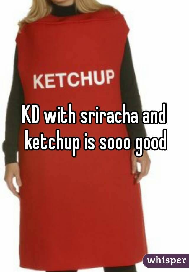 KD with sriracha and ketchup is sooo good