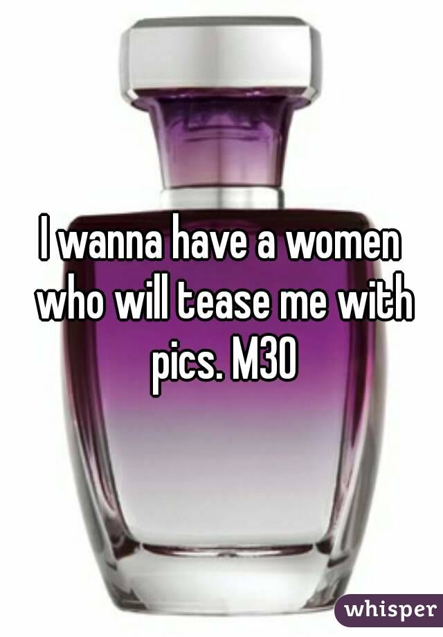 I wanna have a women who will tease me with pics. M30