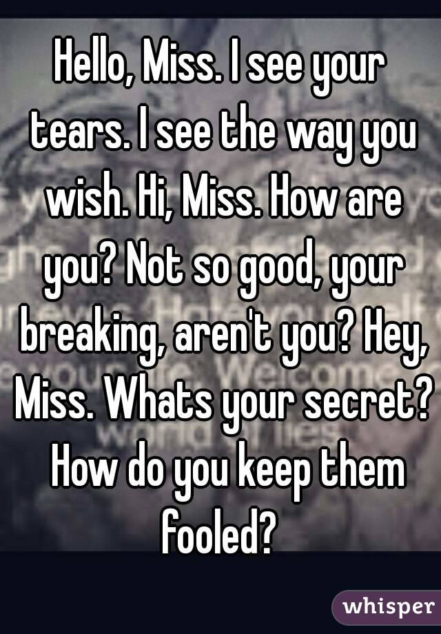 Hello, Miss. I see your tears. I see the way you wish. Hi, Miss. How are you? Not so good, your breaking, aren't you? Hey, Miss. Whats your secret?  How do you keep them fooled?