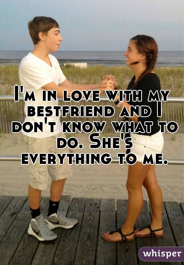 I'm in love with my bestfriend and I don't know what to do. She's everything to me.
