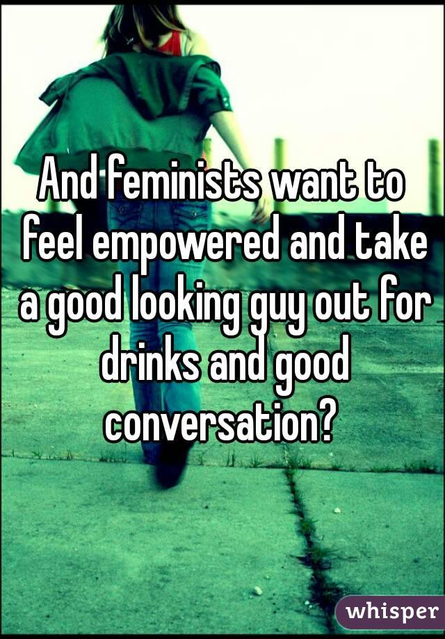 And feminists want to feel empowered and take a good looking guy out for drinks and good conversation?