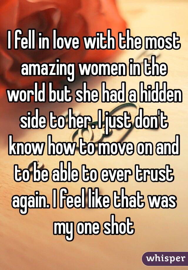 I fell in love with the most amazing women in the world but she had a hidden side to her. I just don't know how to move on and to be able to ever trust again. I feel like that was my one shot