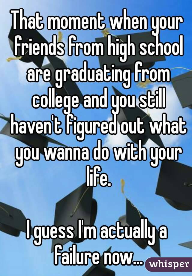 That moment when your friends from high school are graduating from college and you still haven't figured out what you wanna do with your life.  I guess I'm actually a failure now...