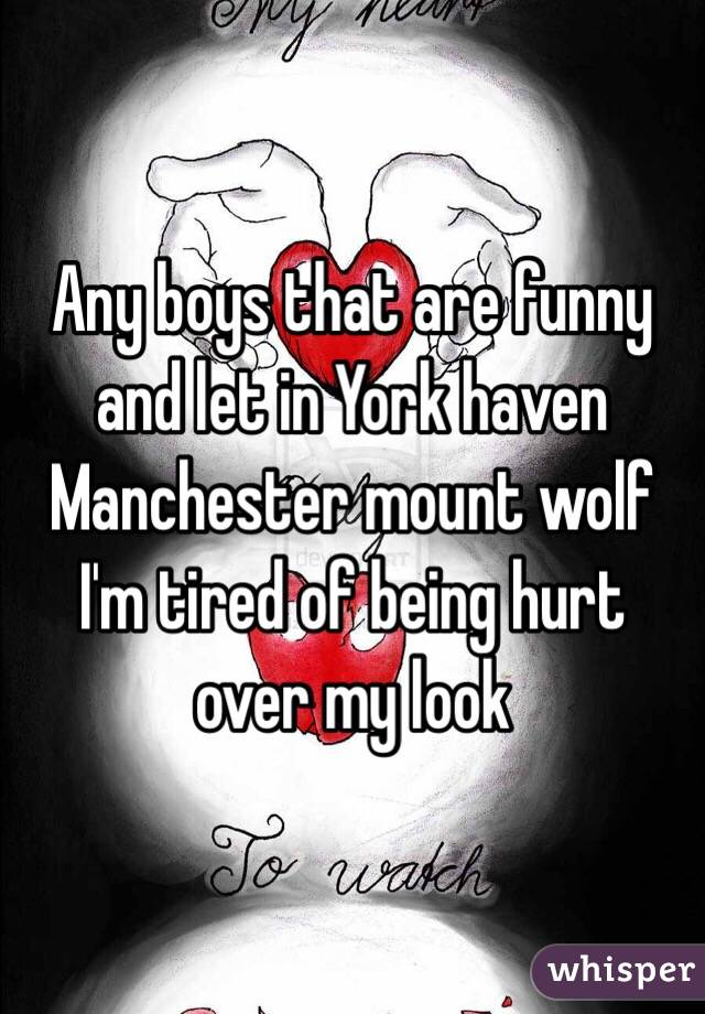 Any boys that are funny and let in York haven Manchester mount wolf I'm tired of being hurt over my look