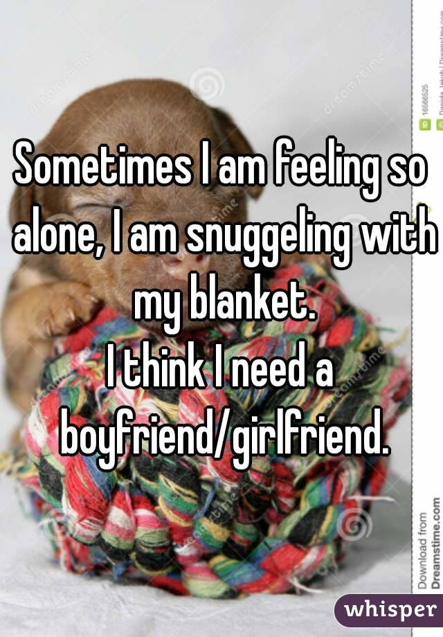Sometimes I am feeling so alone, I am snuggeling with my blanket. I think I need a boyfriend/girlfriend.