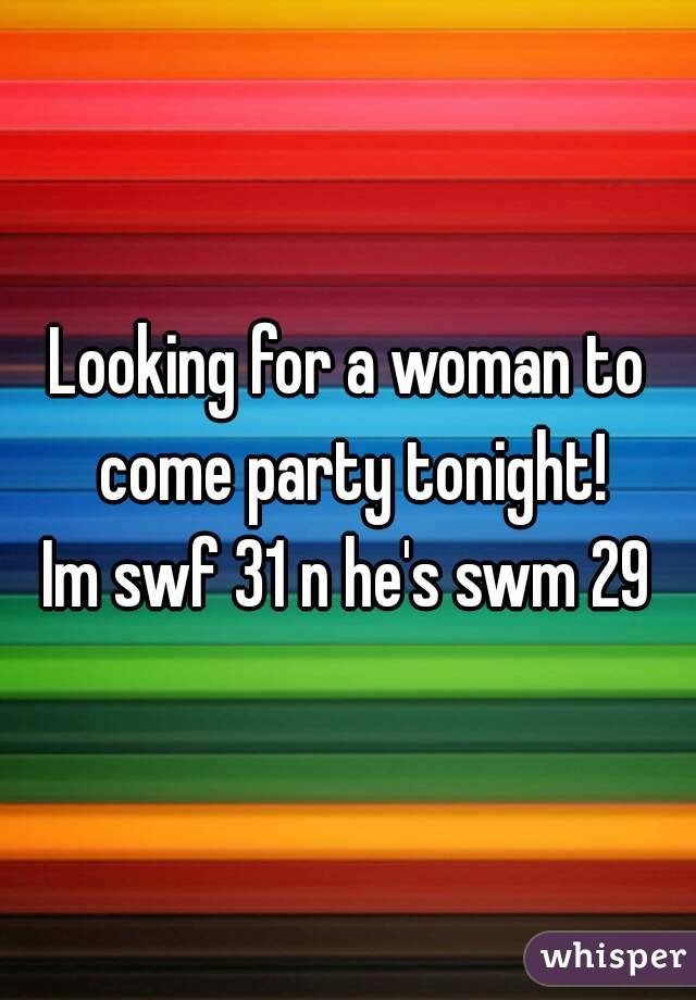 Looking for a woman to come party tonight!  Im swf 31 n he's swm 29