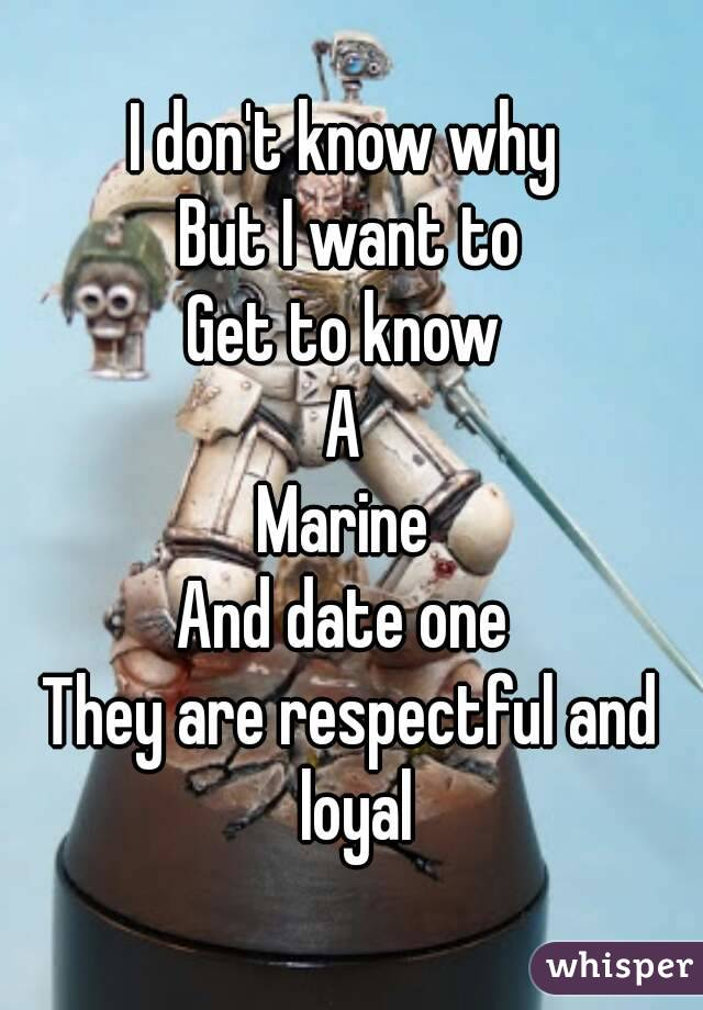 I don't know why  But I want to Get to know  A  Marine  And date one  They are respectful and loyal