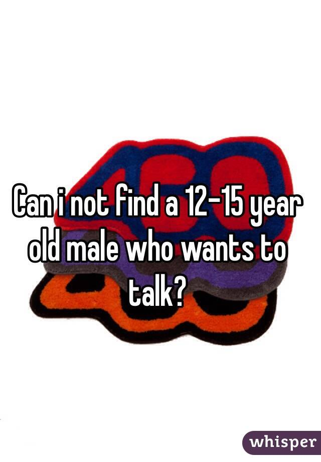 Can i not find a 12-15 year old male who wants to talk?