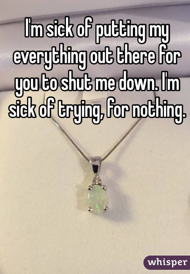 I'm sick of putting my everything out there for you to shut me down. I'm sick of trying, for nothing.