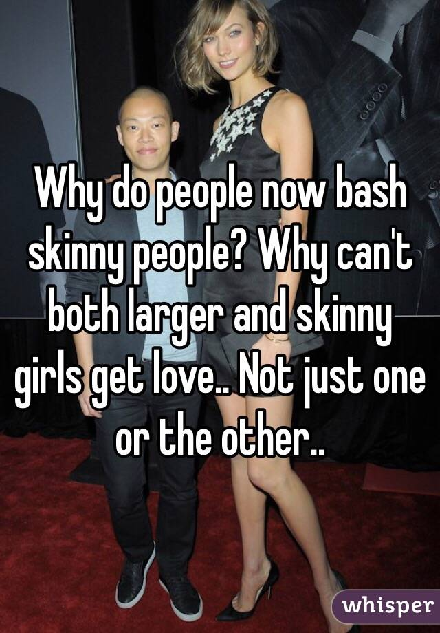 Why do people now bash skinny people? Why can't both larger and skinny girls get love.. Not just one or the other..