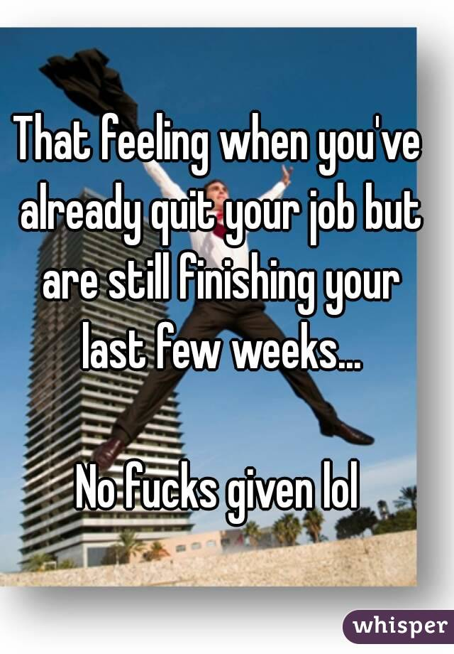 That feeling when you've already quit your job but are still finishing your last few weeks...  No fucks given lol