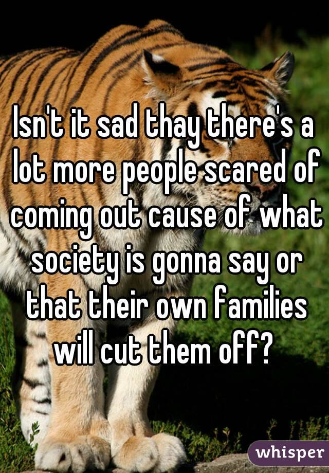 Isn't it sad thay there's a lot more people scared of coming out cause of what society is gonna say or that their own families will cut them off?