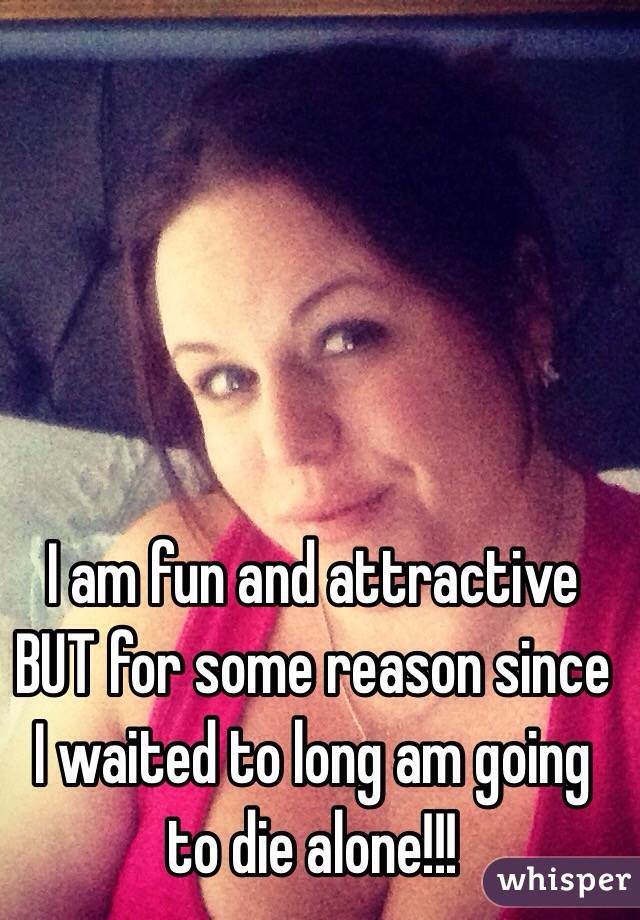 I am fun and attractive BUT for some reason since I waited to long am going to die alone!!!