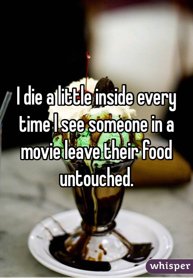 I die a little inside every time I see someone in a movie leave their food untouched.