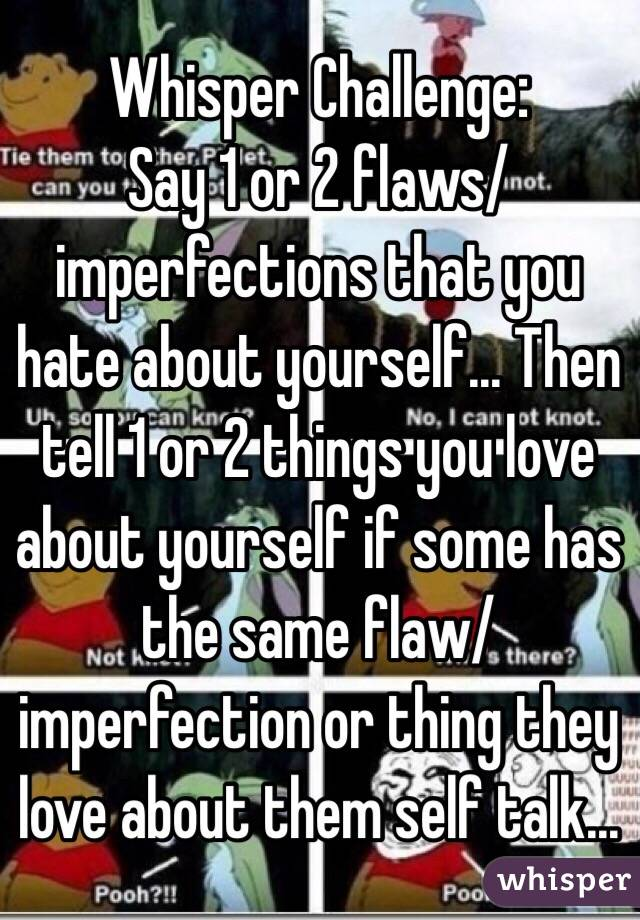 Whisper Challenge: Say 1 or 2 flaws/imperfections that you hate about yourself… Then tell 1 or 2 things you love about yourself if some has the same flaw/imperfection or thing they love about them self talk…