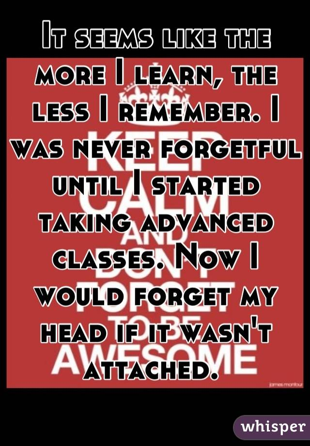 It seems like the more I learn, the less I remember. I was never forgetful until I started taking advanced classes. Now I would forget my head if it wasn't attached.