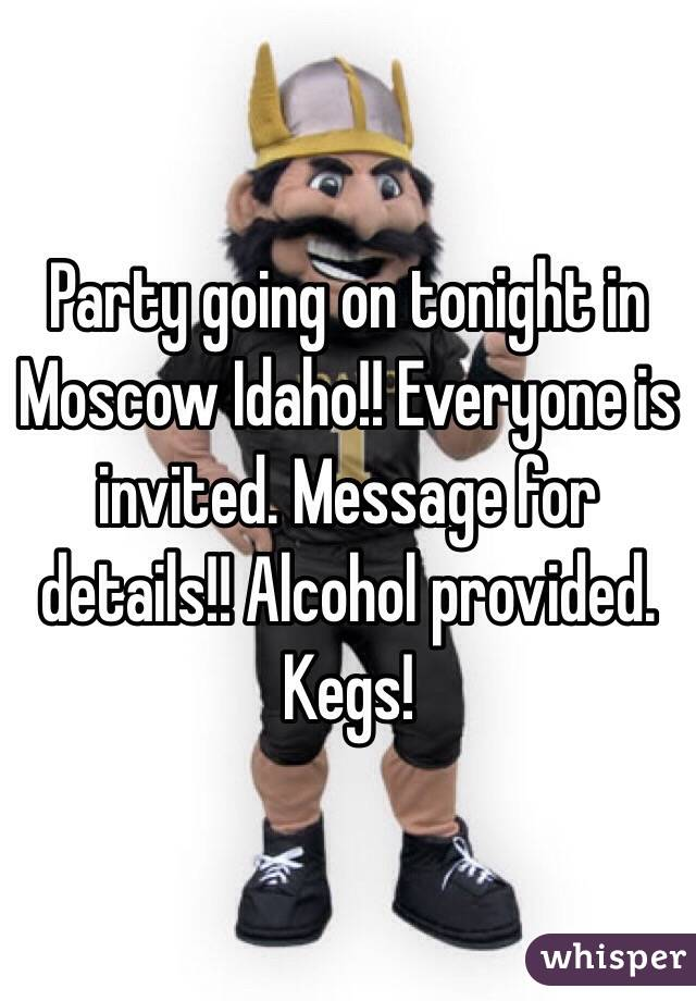 Party going on tonight in Moscow Idaho!! Everyone is invited. Message for details!! Alcohol provided. Kegs!