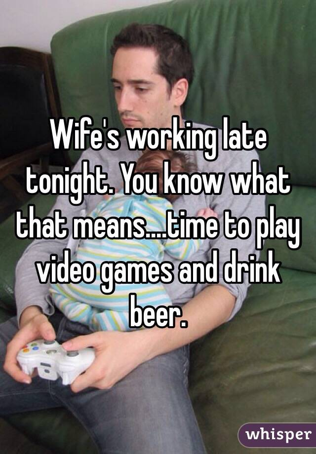 Wife's working late tonight. You know what that means....time to play video games and drink beer.