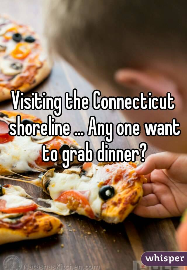 Visiting the Connecticut shoreline ... Any one want to grab dinner?