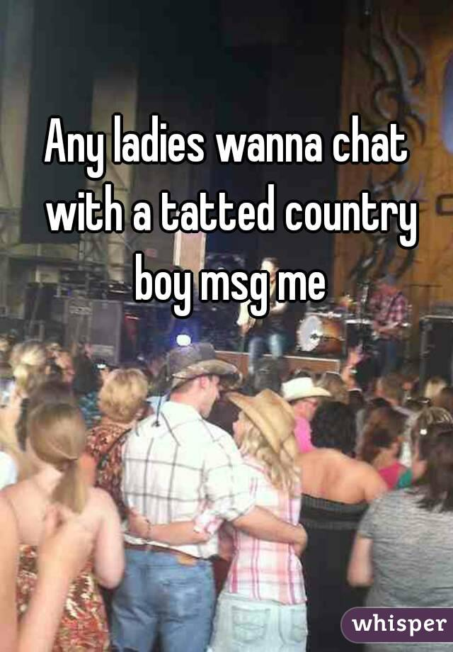 Any ladies wanna chat with a tatted country boy msg me