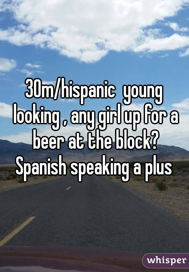 30m/hispanic  young looking , any girl up for a beer at the block? Spanish speaking a plus
