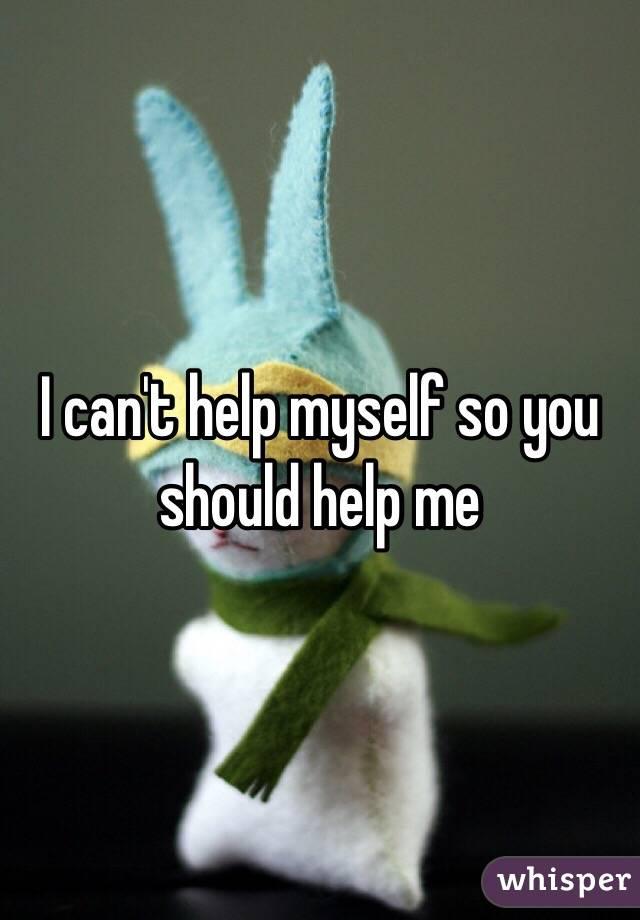 I can't help myself so you should help me
