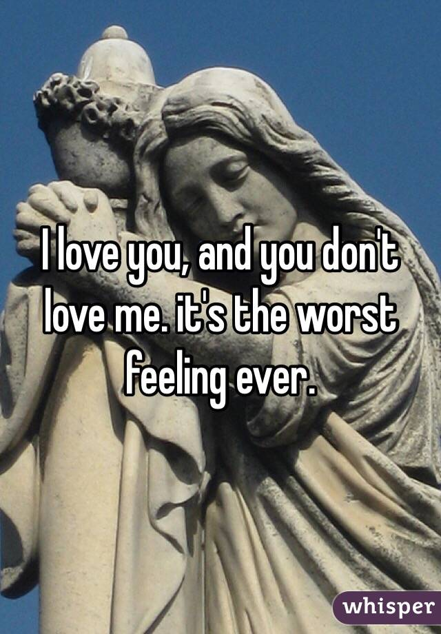 I love you, and you don't love me. it's the worst feeling ever.