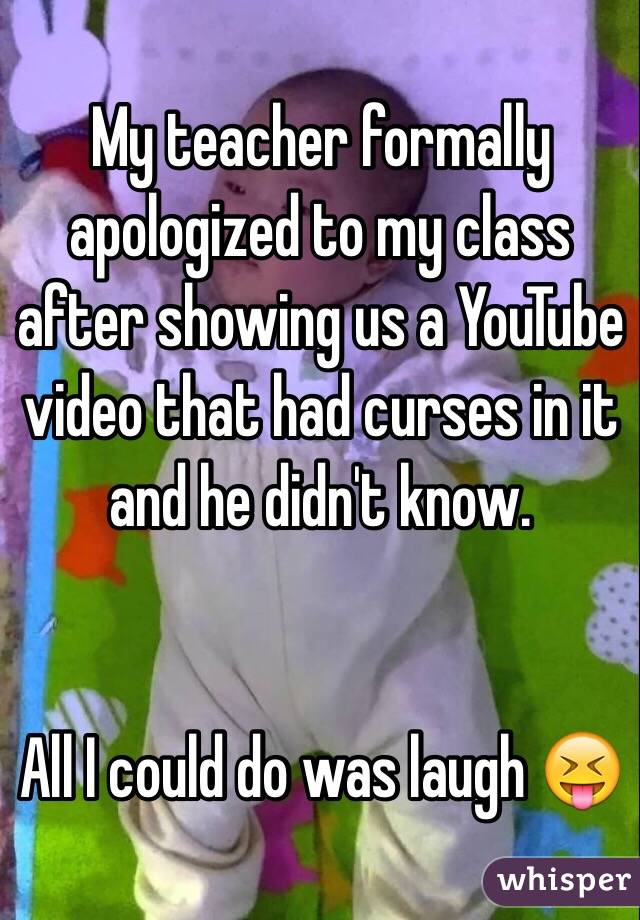 My teacher formally apologized to my class after showing us a YouTube video that had curses in it and he didn't know.   All I could do was laugh 😝