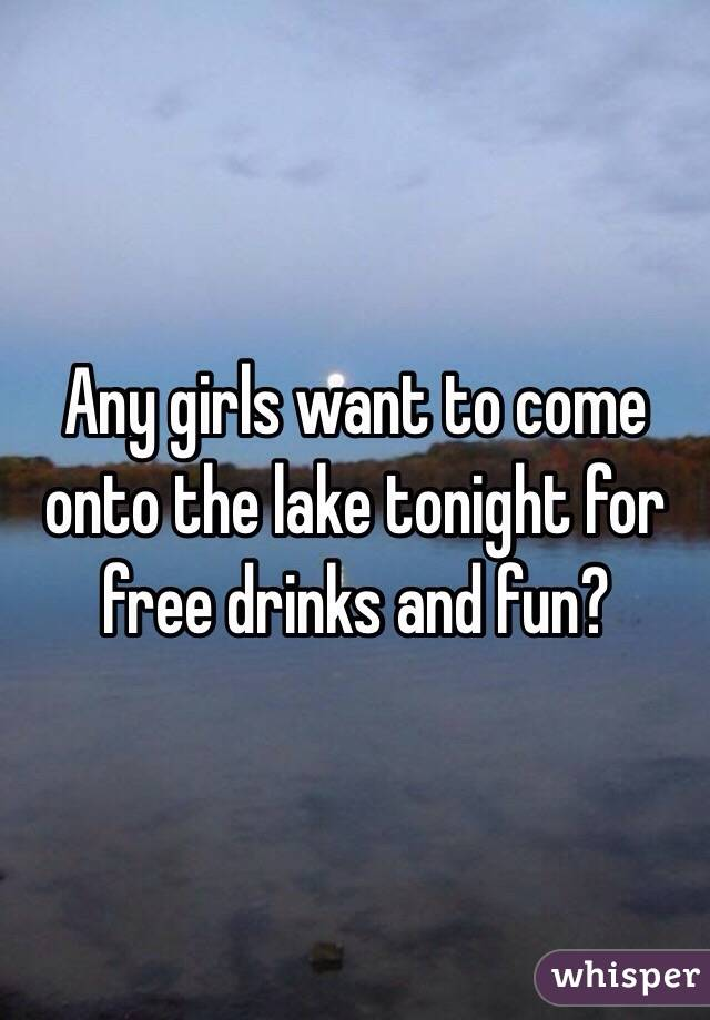 Any girls want to come onto the lake tonight for free drinks and fun?