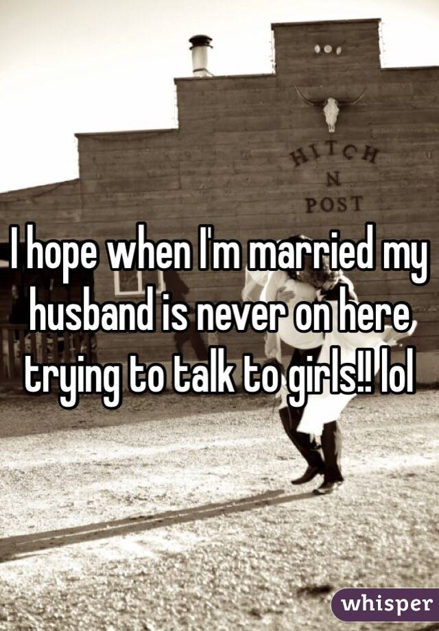 I hope when I'm married my husband is never on here trying to talk to girls!! lol
