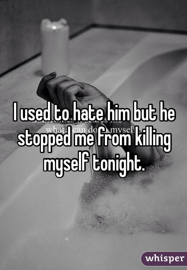 I used to hate him but he stopped me from killing myself tonight.