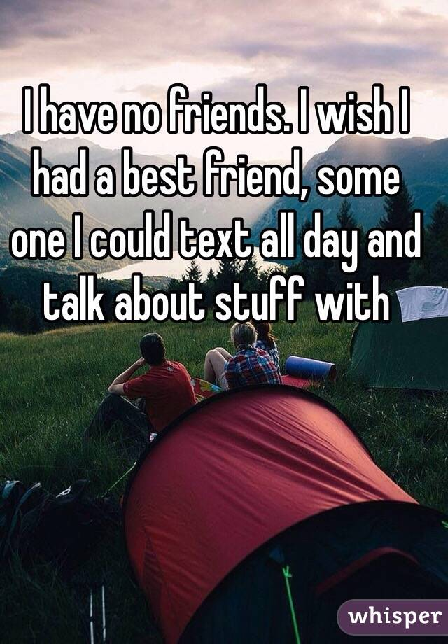 I have no friends. I wish I had a best friend, some one I could text all day and talk about stuff with