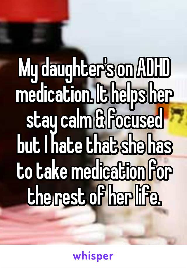 My daughter's on ADHD medication. It helps her stay calm & focused but I hate that she has to take medication for the rest of her life.