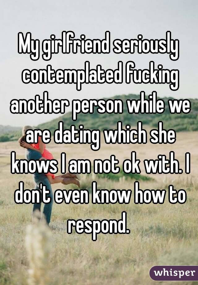 My girlfriend seriously contemplated fucking another person while we are dating which she knows I am not ok with. I don't even know how to respond.
