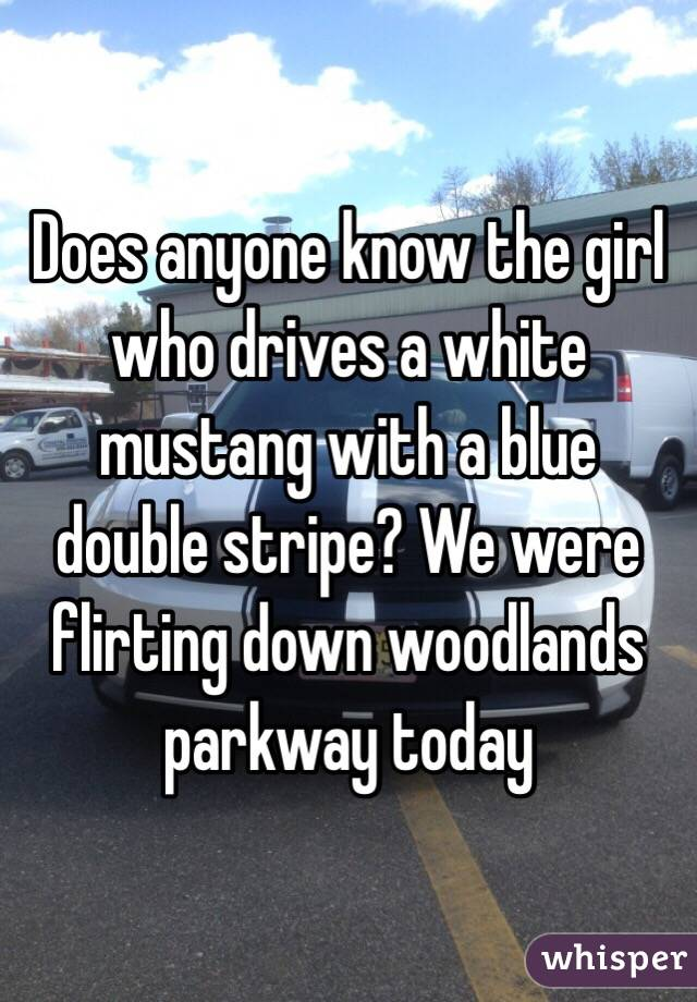 Does anyone know the girl who drives a white mustang with a blue double stripe? We were flirting down woodlands parkway today