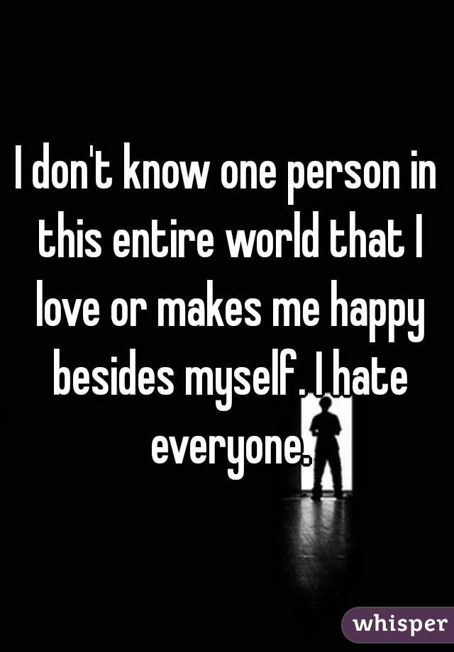 I don't know one person in this entire world that I love or makes me happy besides myself. I hate everyone.