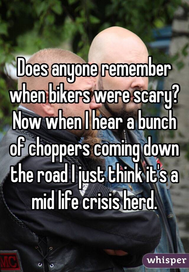Does anyone remember when bikers were scary? Now when I hear a bunch of choppers coming down the road I just think it's a mid life crisis herd.