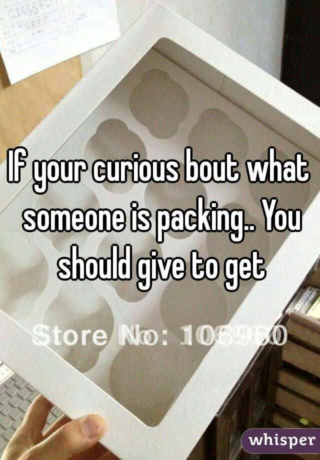 If your curious bout what someone is packing.. You should give to get