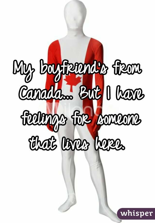 My boyfriend's from Canada... But I have feelings for someone that lives here.