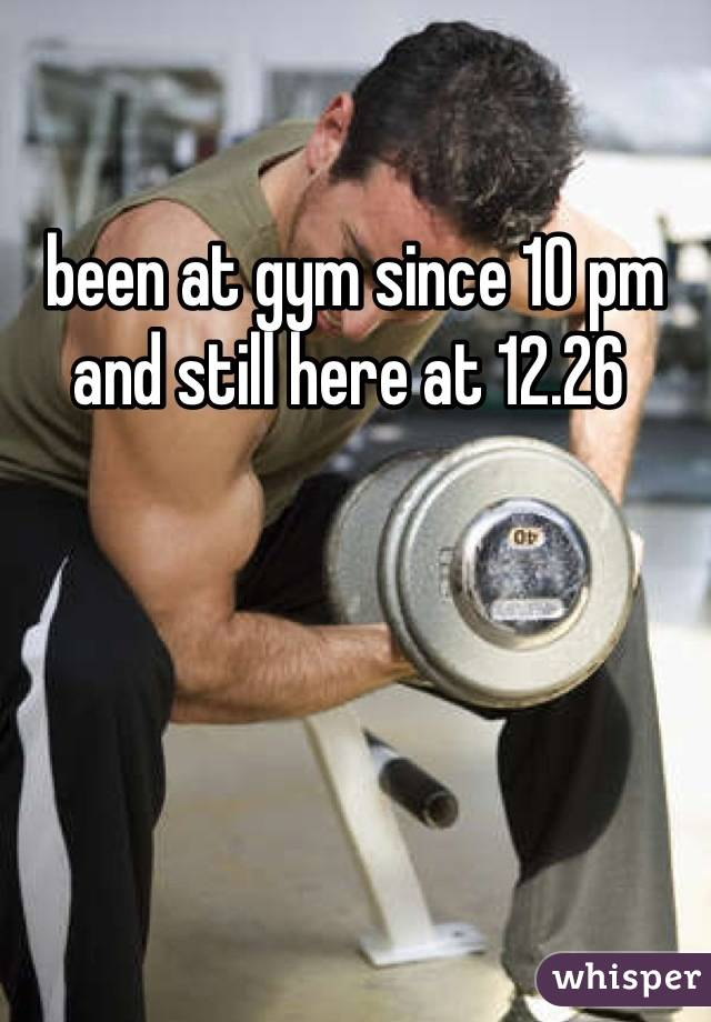 been at gym since 10 pm and still here at 12.26