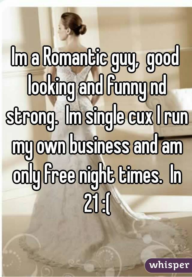 Im a Romantic guy,  good looking and funny nd strong.  Im single cux I run my own business and am only free night times.  In 21 :(