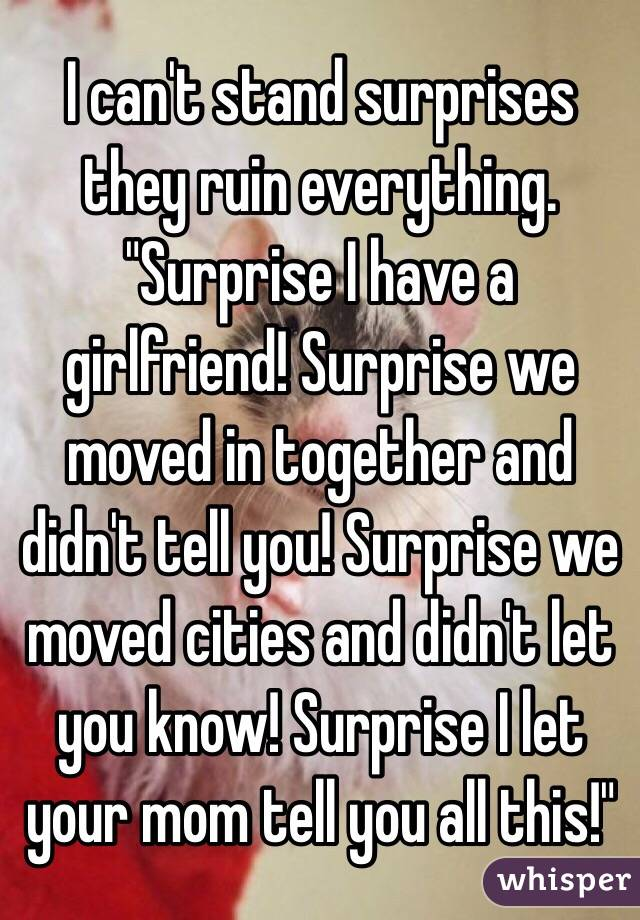 """I can't stand surprises they ruin everything. """"Surprise I have a girlfriend! Surprise we moved in together and didn't tell you! Surprise we moved cities and didn't let you know! Surprise I let your mom tell you all this!"""""""