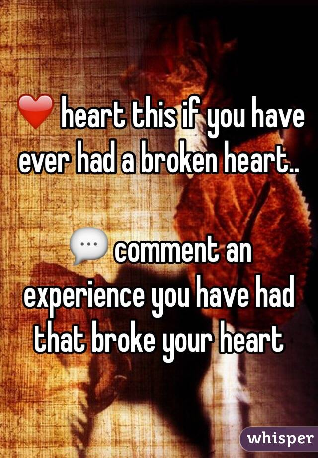 ❤️ heart this if you have ever had a broken heart..  💬 comment an experience you have had that broke your heart