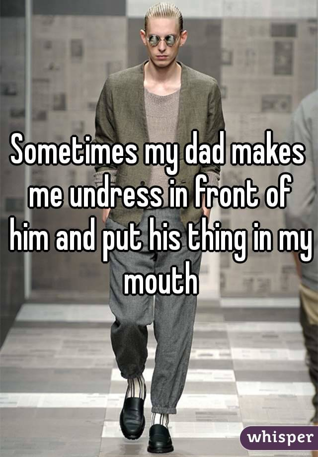 Sometimes my dad makes me undress in front of him and put his thing in my mouth