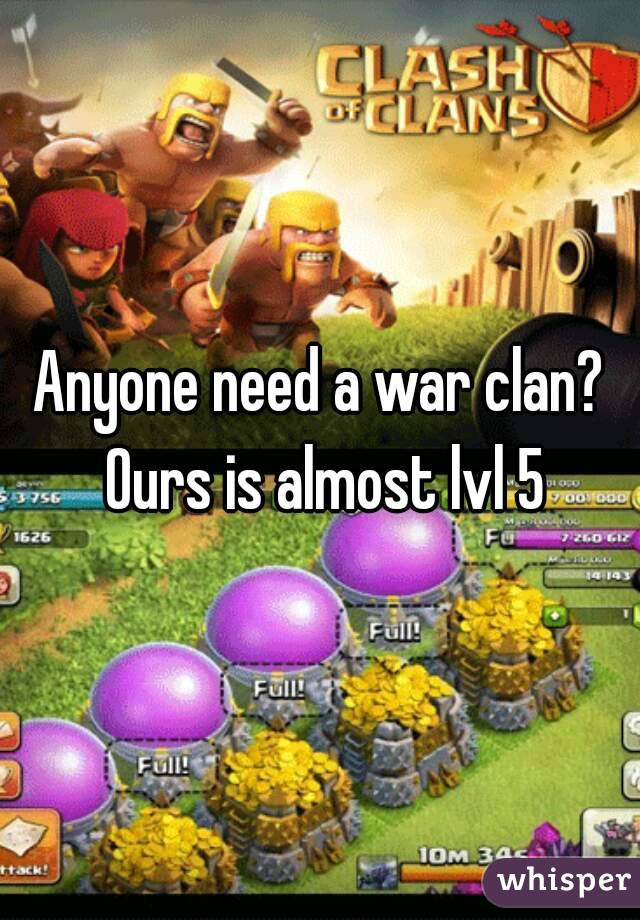 Anyone need a war clan? Ours is almost lvl 5
