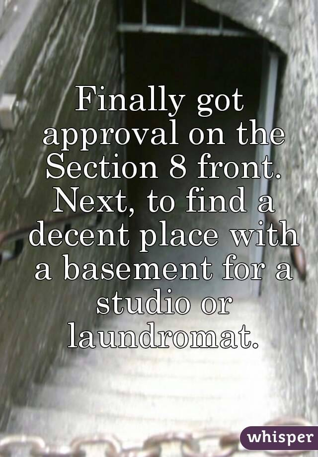 Finally got approval on the Section 8 front. Next, to find a decent place with a basement for a studio or laundromat.