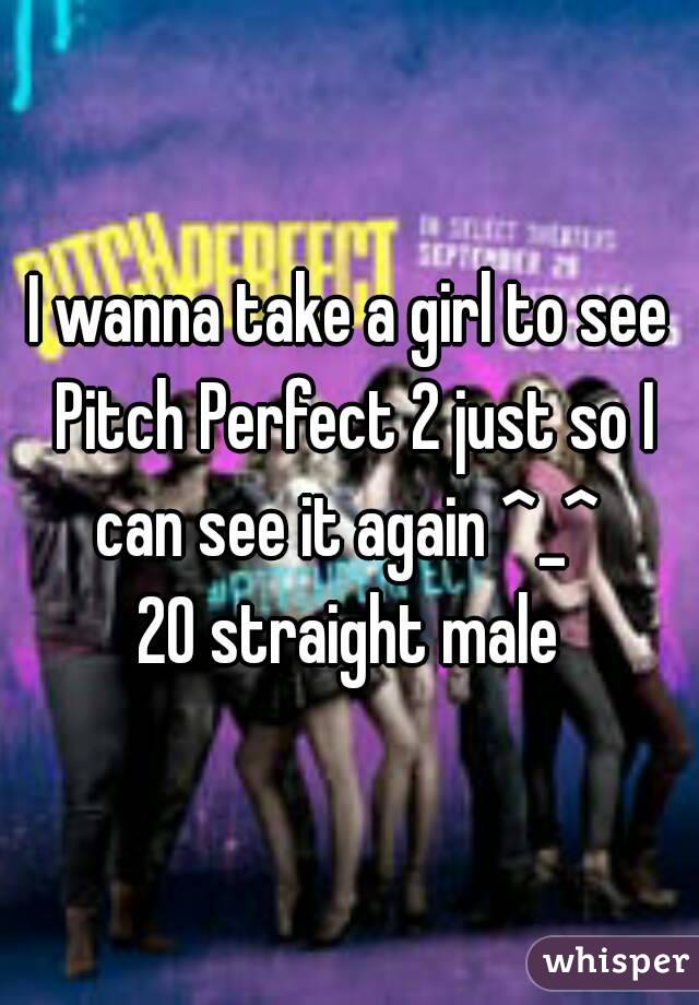 I wanna take a girl to see Pitch Perfect 2 just so I can see it again ^_^  20 straight male
