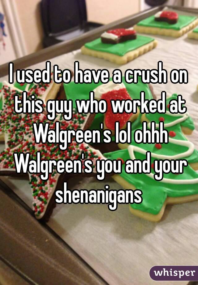 I used to have a crush on this guy who worked at Walgreen's lol ohhh Walgreen's you and your shenanigans
