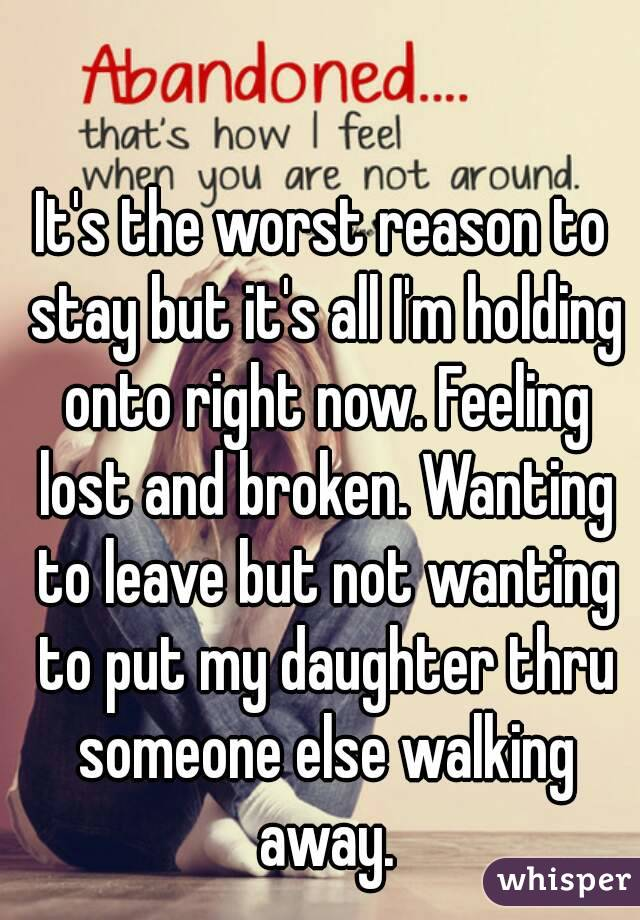 It's the worst reason to stay but it's all I'm holding onto right now. Feeling lost and broken. Wanting to leave but not wanting to put my daughter thru someone else walking away.
